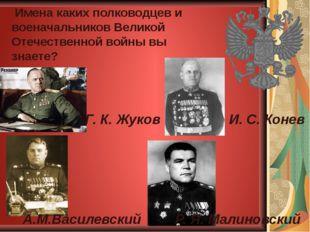 Имена каких полководцев и военачальников Великой Отечественной войны вы знае