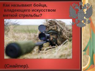 Как называют бойца, владеющего искусством меткой стрельбы? (Снайпер).