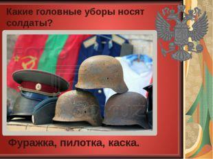 Какие головные уборы носят солдаты? Фуражка, пилотка, каска.