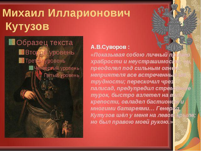 Михаил Илларионович Кутузов А.В.Суворов : «Показывая собою личный пример храб...