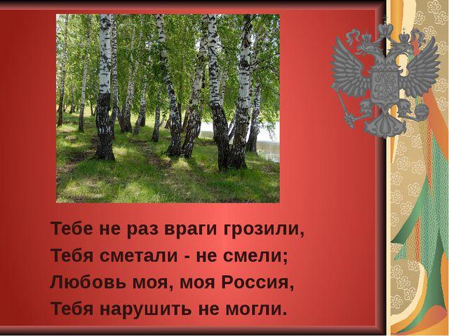 Тебе не раз враги грозили, Тебя сметали - не смели; Любовь моя, моя Россия, Т...