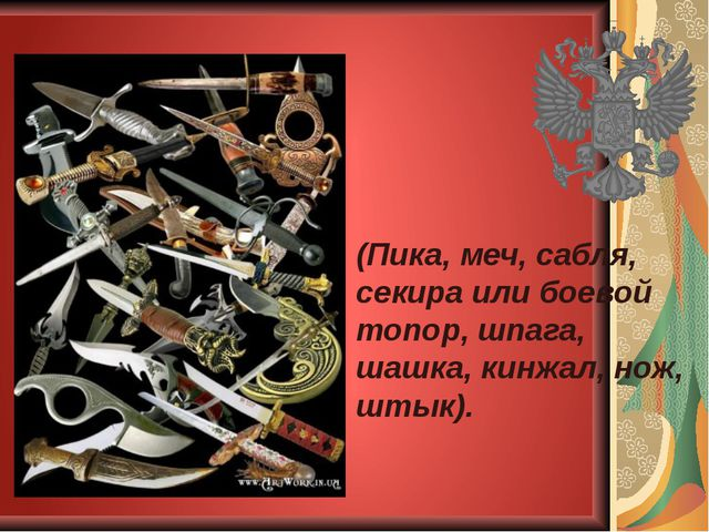 (Пика, меч, сабля, секира или боевой топор, шпага, шашка, кинжал, нож, штык).