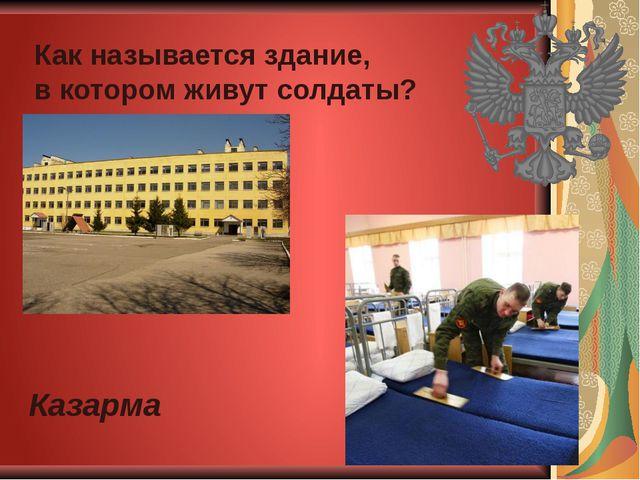 Как называется здание, в котором живут солдаты? Казарма