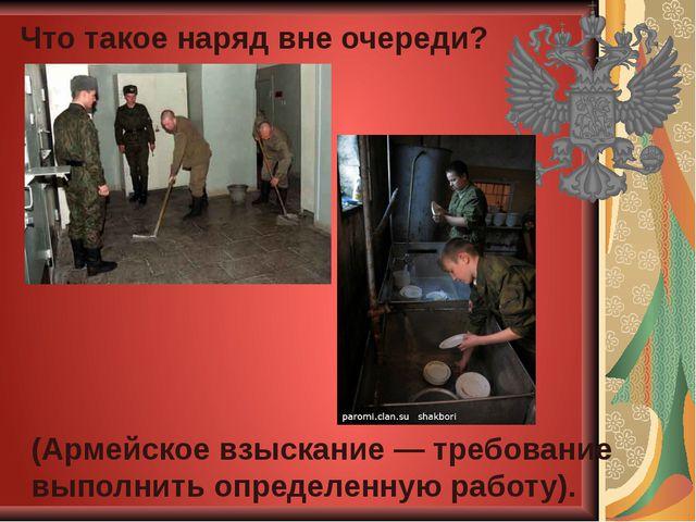 Что такое наряд вне очереди? (Армейское взыскание — требование выполнить опре...