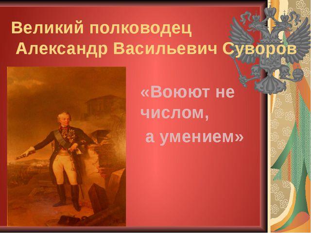 «Воюют не числом, а умением» Великий полководец Александр Васильевич Суворов