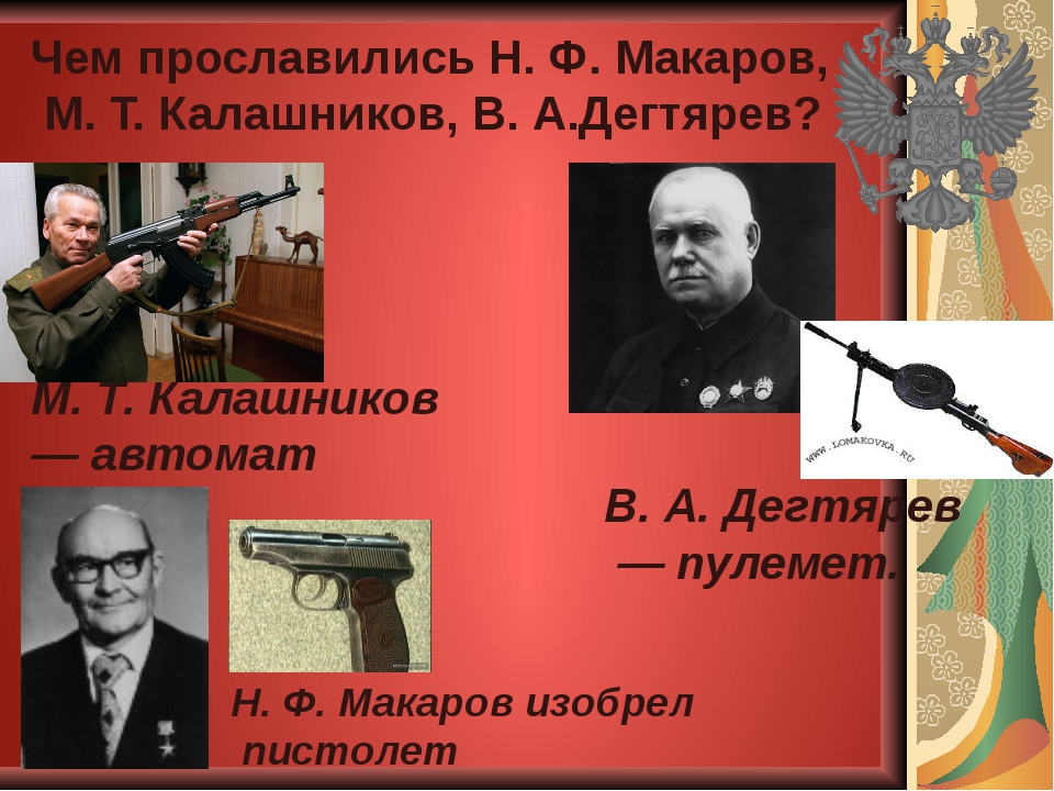 Чем прославились Н. Ф. Макаров, М. Т. Калашников, В. А.Дегтярев? Н. Ф. Макаро...