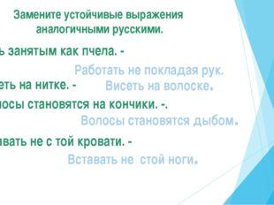 Замените устойчивые выражения аналогичными русскими. Быть занятым как пчела.