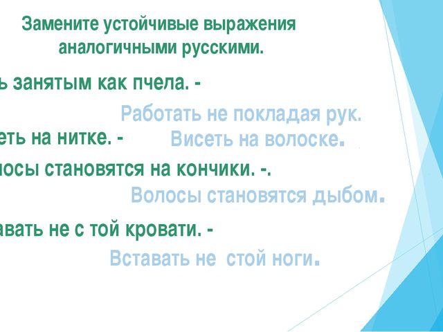 Замените устойчивые выражения аналогичными русскими. Быть занятым как пчела....