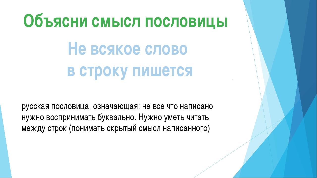 Объясни смысл пословицы Не всякое слово в строку пишется русская пословица, о...