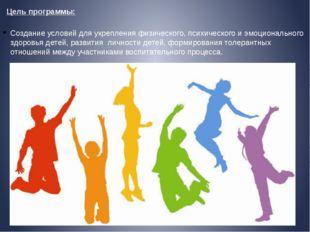 Цель программы: Создание условий для укрепления физического, психического и