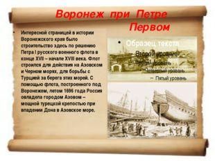 Воронеж при Петре Первом Интересной страницей в истории Воронежского края был