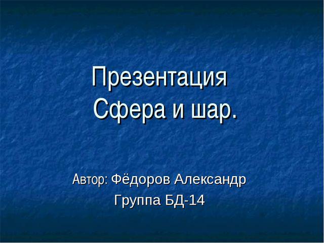 Презентация Сфера и шар. Автор: Фёдоров Александр Группа БД-14