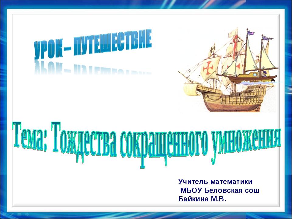 Учитель математики МБОУ Беловская сош Байкина М.В.