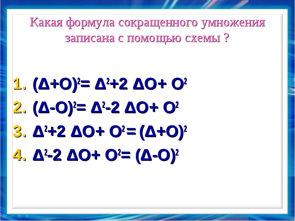 Какая формула сокращенного умножения записана с помощью схемы ? (Δ+Ο)2= Δ2+2...