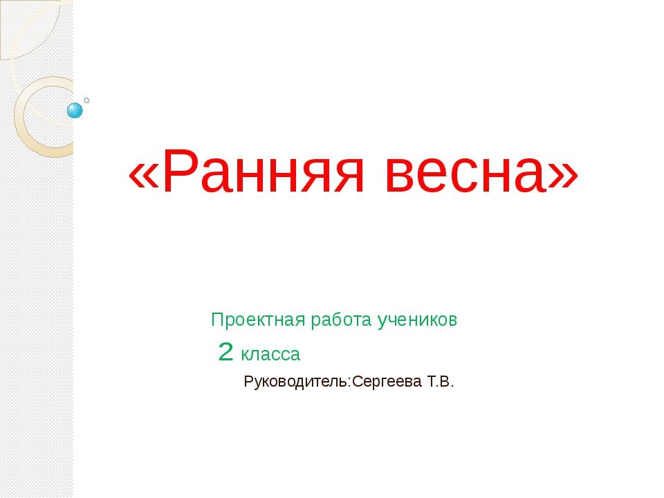 «Ранняя весна» Проектная работа учеников 2 класса Руководитель:Сергеева Т.В.