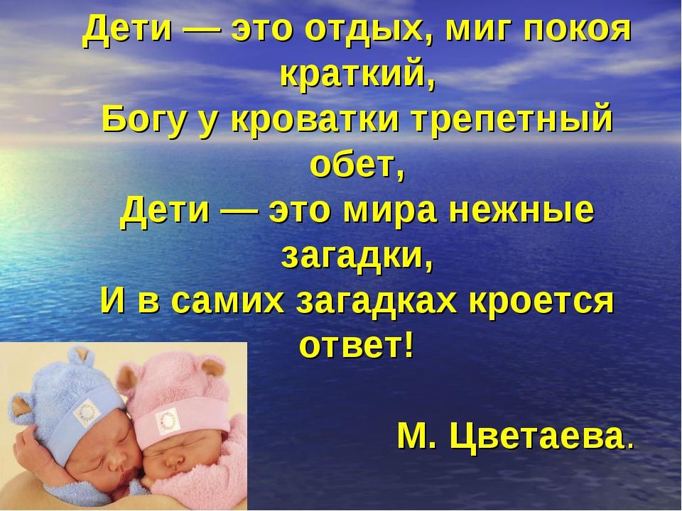 Дети — это отдых, миг покоя краткий, Богу у кроватки трепетный обет, Дети — э...