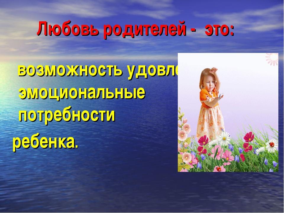 Любовь родителей - это: возможность удовлетворять эмоциональные потребности р...