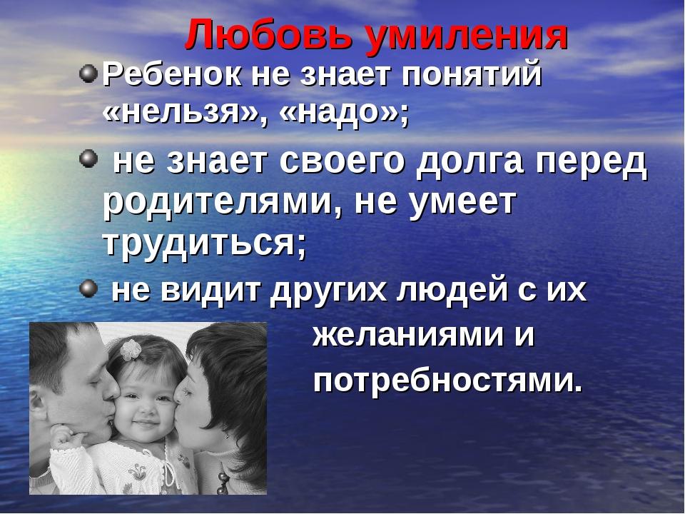 Любовь умиления Ребенок не знает понятий «нельзя», «надо»; не знает своего до...