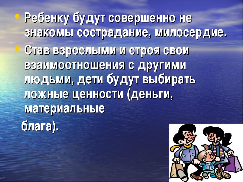 Ребенку будут совершенно не знакомы сострадание, милосердие. Став взрослыми и...