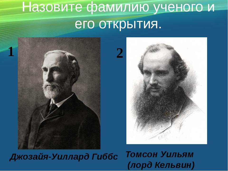 Назовите фамилию ученого и его открытия. Джозайя-Уиллард Гиббс Томсон Уильям...