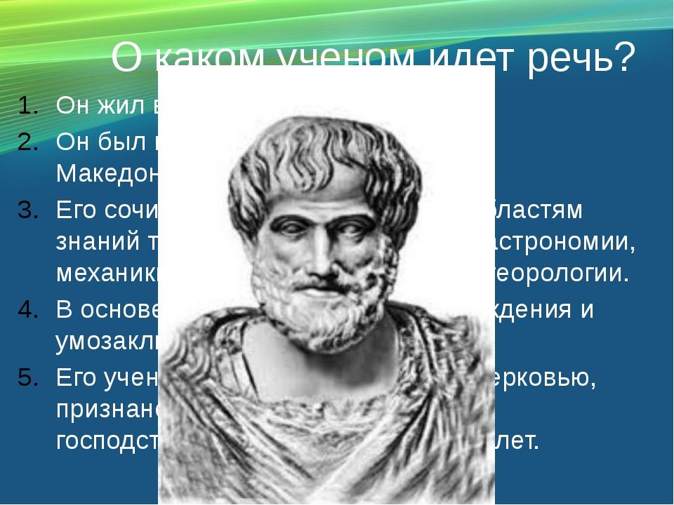 О каком ученом идет речь? Он жил в IV в. До н. э. Он был воспитателем Алексан...