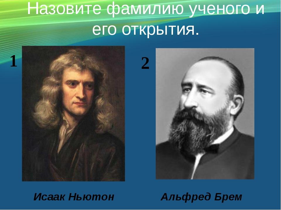 Назовите фамилию ученого и его открытия. Исаак Ньютон Альфред Брем 1 2