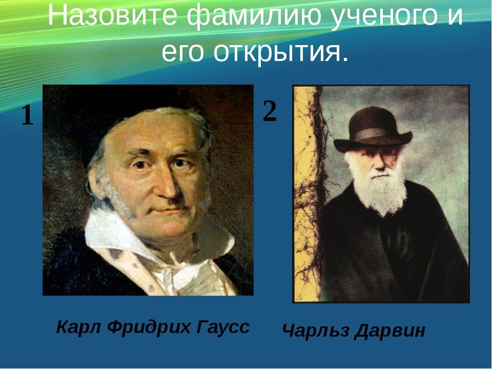 Назовите фамилию ученого и его открытия. Карл Фридрих Гаусс Чарльз Дарвин 1 2
