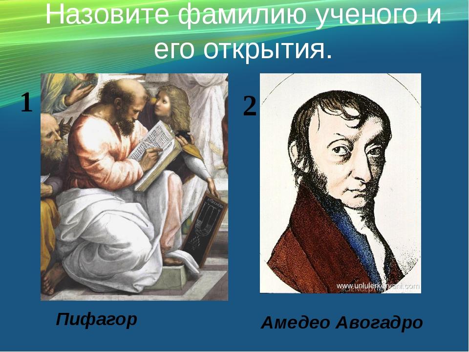 Назовите фамилию ученого и его открытия. Пифагор Амедео Авогадро 1 2