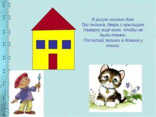 Я рисую кошкин дом: Три окошка, дверь с крыльцом. Наверху ещё окно, чтобы не