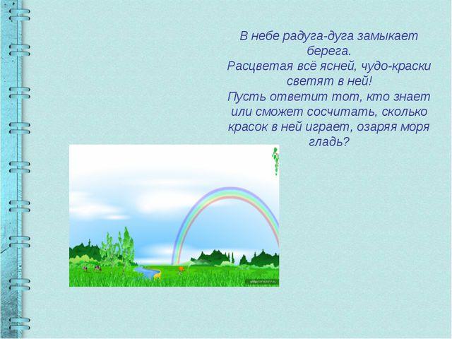 В небе радуга-дуга замыкает берега. Расцветая всё ясней, чудо-краски светят в...