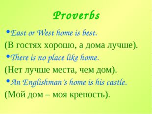 Proverbs East or West home is best. (В гостях хорошо, а дома лучше). There is
