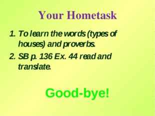 Your Hometask To learn the words (types of houses) and proverbs. SB p. 136 Ex