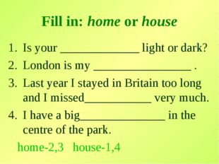 Fill in: home or house Is your _____________ light or dark? London is my ____