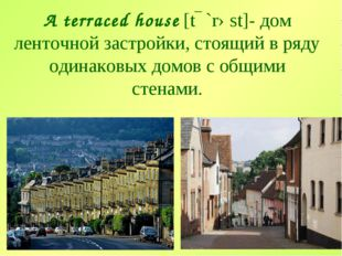 A terraced house [tɛ`rəst]- дом ленточной застройки, стоящий в ряду одинаковы
