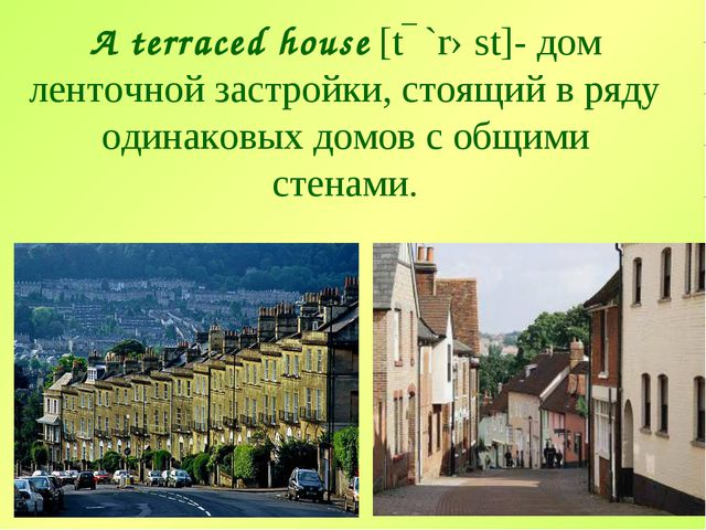 A terraced house [tɛ`rəst]- дом ленточной застройки, стоящий в ряду одинаковы...