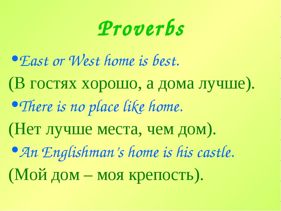Proverbs East or West home is best. (В гостях хорошо, а дома лучше). There is...