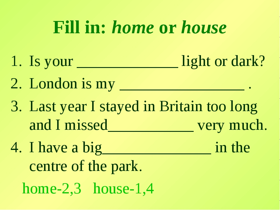 Fill in: home or house Is your _____________ light or dark? London is my ____...