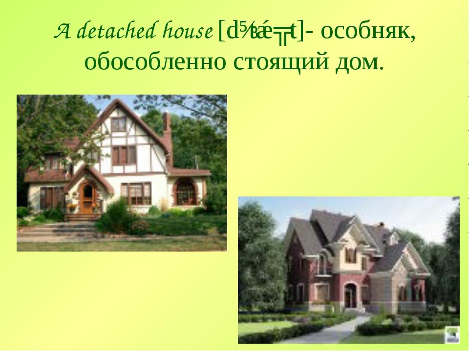 A detached house [dɪtǽʧt]- особняк, обособленно стоящий дом.