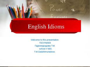 English Idioms Welcome to this presentation. ГБОУ№683 Гаджимурадова Т.М. sch