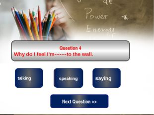 correct wrong talking Question 4 Why do I feel I'm-------to the wall. wrong