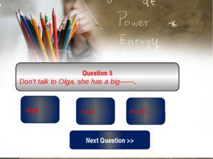 correct wrong mouth Question 5 Don't talk to Olga, she has a big------. wrong