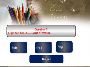 correct wrong dog Question 7 Olga felt like a------out of water. wrong frog f