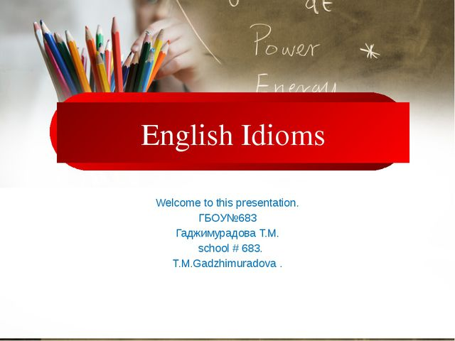 English Idioms Welcome to this presentation. ГБОУ№683 Гаджимурадова Т.М. sch...