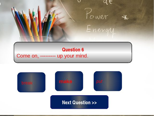 correct wrong put Question 6 Come on, --------- up your mind. wrong make br...