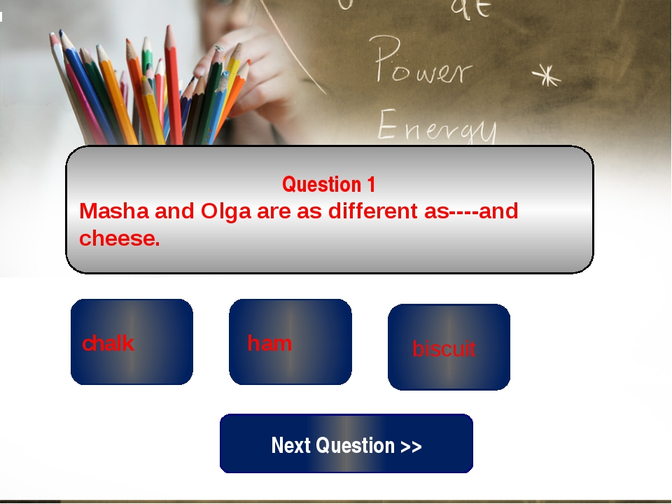 wrong wrong chalk Question 1 Masha and Olga are as different as----and cheese...