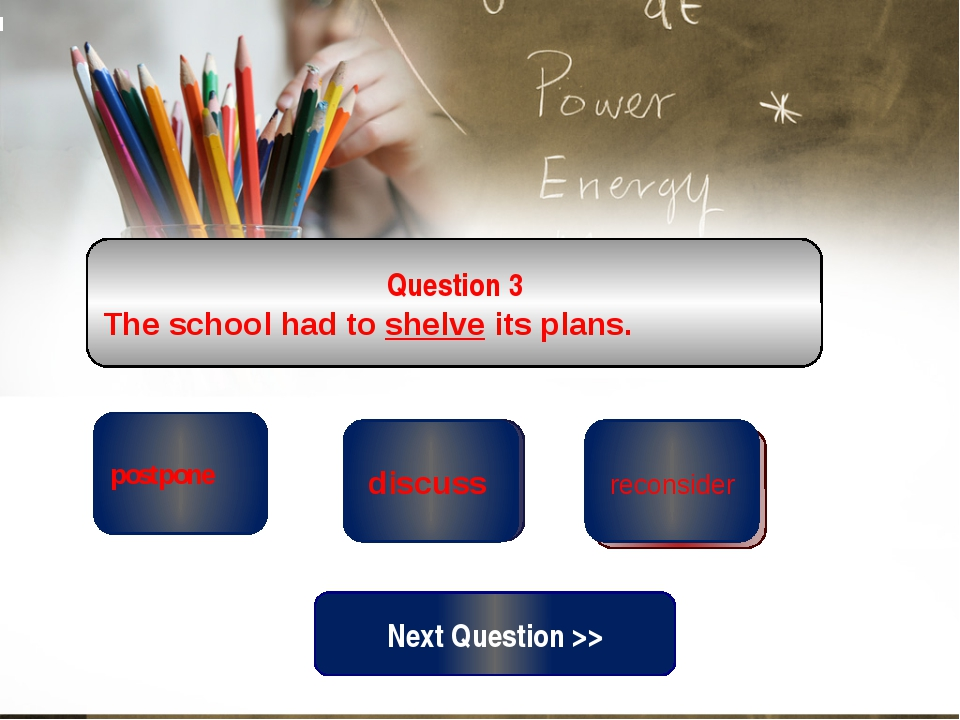 correct wrong postpone Question 3 The school had to shelve its plans. wrong ...