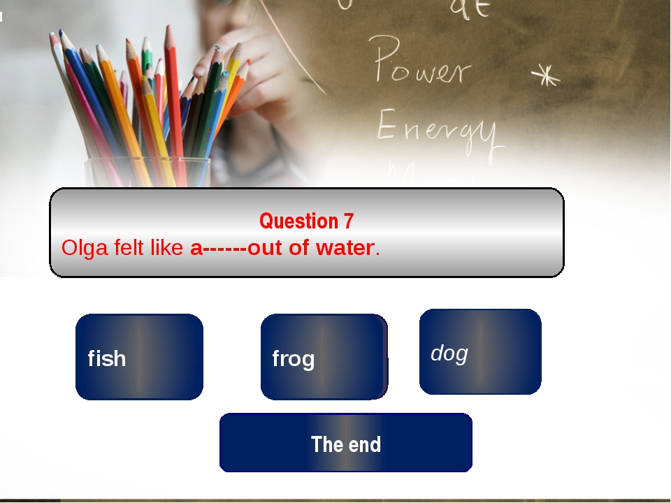 correct wrong dog Question 7 Olga felt like a------out of water. wrong frog f...