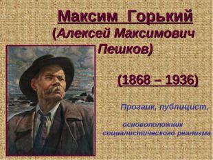 Максим Горький (Алексей Максимович Пешков) (1868 – 1936) Прозаик, публицист,