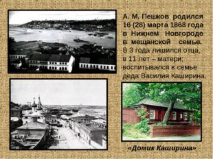 А. М. Пешков родился 16 (28) марта 1868 года в Нижнем Новгороде в мещанской с