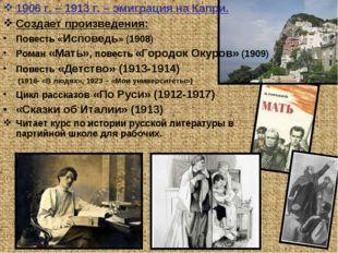 1906 г. – 1913 г. – эмиграция на Капри. Создает произведения: Повесть «Испове